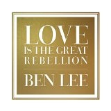 Love is the Great Rebellion Lyrics Ben Lee