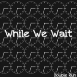 While We Wait Lyrics Double Run