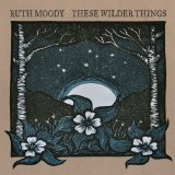These Wilder Things Lyrics Ruth Moody