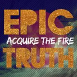 Epic Truth Lyrics Acquire the Fire