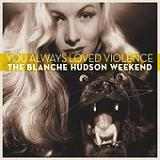 You Always Loved Violence Lyrics The Blanche Hudson Weekend