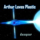 Deeper Lyrics Arthur Loves Plastic