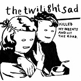 Killed My Parents And Hit The Road Lyrics The Twilight Sad