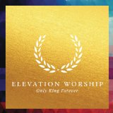 Only King Forever Lyrics Elevation Worship