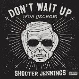 Don't Wait Up for George Lyrics Shooter Jennings