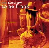 To Be Frank Lyrics Nik Kershaw