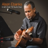 It Ain't Over Till You're Over Lyrics Alson Ebanks