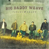 Fields Of Grace Lyrics Big Daddy Weave