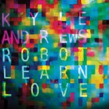 Robot Learn Love Lyrics Kyle Andrews