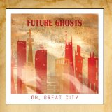 Oh, Great City Lyrics Future Ghosts