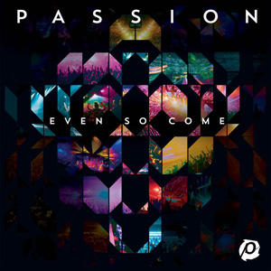 Even So Come Lyrics Passion Worship Band