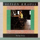 Too Late To Cry Lyrics Alison Krauss