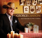 Better Be Home Soon Lyrics George Canyon