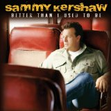 Better Than I Used To Be Lyrics Sammy Kershaw