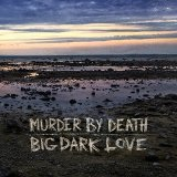 Big Dark Love Lyrics Murder By Death