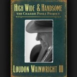High Wide & Handsome: The Charlie Poole Project Lyrics Loudon Wainwright III