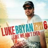 Spring Break 6…Like We Ain't Ever Lyrics Luke Bryan