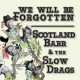We Will Be Forgotten Lyrics Scotland Barr & The Slow Drags