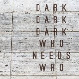 Who Needs Who Lyrics Dark Dark Dark