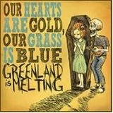 Our Hearts Are Gold, Our Grass Is Blue Lyrics Greenland Is Melting