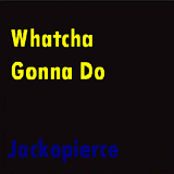 Whatcha Gonna Do Lyrics Jackopierce