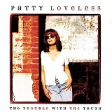 The Trouble With The Truth Lyrics Patty Loveless