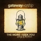 The More I Seek You Lyrics Gateway Worship