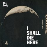 I Shall Die Here Lyrics The Body