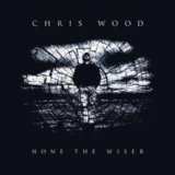 None The Wiser Lyrics Chris Wood