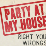Party At My House Lyrics Right Your Wrongs