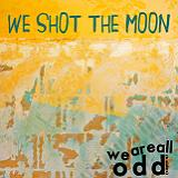 We Are All Odd Lyrics We Shot The Moon