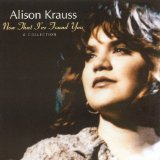 Now That I've Found You Lyrics Krauss Alison