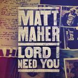 Lord, I Need You (Single) Lyrics Matt Maher
