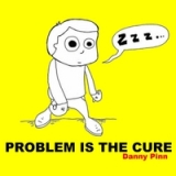 Problem Is the Cure Lyrics Danny Pinn