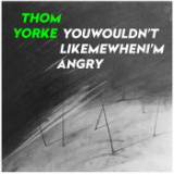 Youwouldn'tlikemewhenI'mangry (Single) Lyrics Thom Yorke