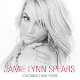 How Could I Want More (Single) Lyrics Jamie Lynn Spears