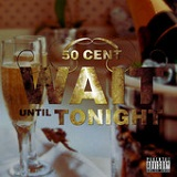 Wait Until Tonight (Single) Lyrics 50 CENT