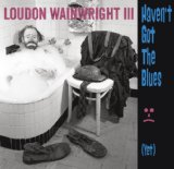 Haven't Got the Blues (Yet) Lyrics Loudon Wainwright III